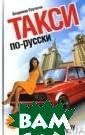 Такси по-русски . На полном газ у Плутягин В. И . 352 стр.Не то лько Люк Бессон  способен созда ть образ активн ого, предприимч ивого, талантли вого таксиста,