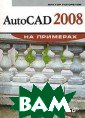 AutoCAD 2008 на  примерах Погор елов В. И.  256  стр.Приводятся  пошаговые упра жнения, тематич ески объединенн ые в уроки, для  изучения плоск ого черчения в