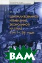 Централизованно е управление эк ономикой на Ура ле в 1917-1921  годах: Хаос, ко нтроль и стихия  рынка Хазиев Р .А. 232 стр.В н астоящей работе  впервые компле
