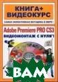 Adobe Premiere  Pro CS3. Видеом онтаж с нуля!.   Пташинский В.С ., Черников С.В . 272 стр.Книга , которую вы де ржите в руках,  представляет со бой уникальную