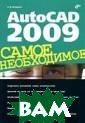 AutoCAD 2009. С амое необходимо е Погорелов А.  В. 544 стр.Прак тическое руково дство содержит  необходимый мат ериал для работ ы над реальным  проектом с испо