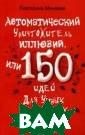 Автоматический  уничтожитель ил люзий, или 150  идей для умных  и критичных Мин аева Екатерина  Валерьевна 160  стрЭта книга со стоит из концен трированных мыс