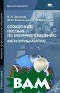 Справочное посо бие по материал оведению (метал лообработка) За платин В.Н., Са пожников Ю.И.,  Дубов А.В. 256  стр.Справочное  пособие являетс я частью учебно