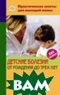 Детские болезни  от рождения до  трех лет. Сери я: Практические  советы для мол одой мамы Фадее ва В.В. 176 стр . В этой книге  в доступной фор ме изложена инф