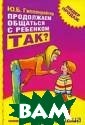 Продолжаем обща ться с ребенком . Так? Ю. Б. Ги ппенрейтер 304  стр. Настоящая  книга расширяет  и углубляет те мы предыдущей к ниги автора `Об щаться с ребенк