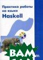 Практика работы  на языке Haske ll Душкин Р.В.  288 стр. В книг е рассматривают ся прикладные а спекты работы н а языке функцио нального програ ммирования Hask