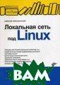 Локальная сеть  под Linux. Сери я: Библиотека Г НУ/Линуксцентра  Поляк-Брагинск ий А.В.  240 ст р. В практическ ом руководстве  по созданию лок альной вычислит
