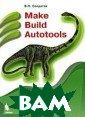 Make Build Auto tools. Управлен ие программными  проектами Солд атов В.П. 384 с тр. В книге при водится базисна я информация по  использованию  трех монстров в