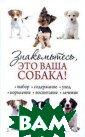 Знакомьтесь, эт о ваша собака!  Бондарь Н. 320  стр. В книге да ется подробное  описание многих  пород собак в  соответствии с  историей их про исхождения, осо