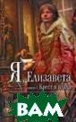 Я, Елизавета. В  2 книгах. Книг а 1. Крест и пл аха. Серия: Мон а Лиза / I, Eli zabeth Розалин  Майлз / Rosalin d Miles 448 стр . Генрих VIII,  отец Елизаветы,