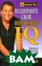 Поднимите свой  финансовый IQ К ийосаки Роберт  Тору 336 стр. Э та книга не дае т финансовых ре комендаций и ма гических формул . Это не пособи е по быстрому о