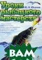 Уроки рыбацкого  мастерства. Се рия: Полный спр авочник рыбной  лов.  Ю. К. Юсу пов 320 стр. Эт а книга не толь ко для рыболово в, но и для тех , кто любит при