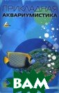 Прикладная аква риумистика. Сер ия: Без проблем  Мюллер А.Э. 15 7 стр. Аквариум истика - хобби,  объединяющее р азных людей в о дном - стремлен ии сделать аква