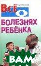 Все о болезнях  ребенка. Серия:  Все о... Серге й Зайцев 832 ст р. В книге опис аны все заболев ания и болезнен ные состояния,  которые встреча ются у детей от