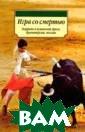 Игра со смертью : Коррида в исп анской прозе, д раматургии, поэ зии Составитель  В. Андреев (Пе р. с исп. В. Ан дреева, И. Лейт нер, Р. Линдер  и др.) 288 стр.
