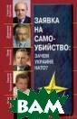 Заявка на самоу бийство. Зачем  Украине НАТО? К рючков Г. К.; Т абачник Д. В.;  Симоненко П. Н.  445 стор. Книг а содержит мате риалы известных  украинских пол