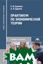 Практикум по эк ономической тео рии Еремина Е.И ., Щукина А.Я.  224 стр. В учеб ном пособии при ведены тесты, з адачи и упражне ния по экономич еской теории, а