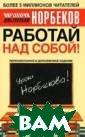 Работай над соб ой! Серия: Урок и Норбекова. 3- е издание Мирза карим Норбеков  192 стр. Книга  `Работай над со бой!` предлагае т вам уникальну ю систему физич