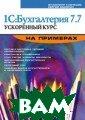1С:Бухгалтерия  7.7. Ускоренный  курс на пример ах В. Кузнецов  304 стр. Рассма триваются струк тура и основные  элементы типов ой конфигурации  программы `1С: