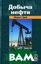 Добыча нефти. /  Petroleum prod uction in nonte chnical languag e Грей Ф. / For est Gray 416 ст р. Книга Ф. Гре я знакомит чита теля с основами  нефтедобывающе