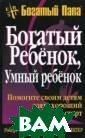 Богатый ребенок , умный ребенок  - 5 изд. Робер т Т. Кийосаки,  Шэрон Л. Лектер  336 с.<p>Книга  написана для р одителей, котор ые ценят образо вание, мечтают,