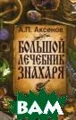 Большой лечебни к знахаря Аксен ов А.П. Эта кни га написана уди вительным челов еком, знакомым  читателю не по  одной книге, –  Александром Пет ровичем Аксенов