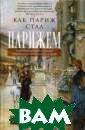 Как Париж стал  Парижем. Истори я создания само го притягательн ого города в ми ре Джоан Дежан  В начале XVII в ека Париж, как  и другие европе йские столицы,