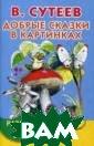 Добрые сказки в  картинках. Раз витие речи. 3-5  лет В. Сутеев  С помощью этой  маленькой книже чки ребёнок 3-5  лет познакомит ся со сказками,  написанными и