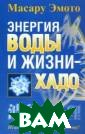 Энергия воды и  жизни — хадо Эм ото Масару 144  стр. На основе  своих уникальны х открытий докт ор Эмото создал  целую науку о  том, что все су ществующее в эт