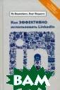 Как эффективно  использовать Li nkedIn Ян Верме йрен, Берт Верд онк Эта книга с тала бестселлер ом среди пользо вателей Linkedl n благодаря сво им эффективным