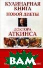 Кулинарная книг а новой диеты д октора Аткинса  Роберт Аткинс < p></p> Забудьте  о салатах без  заправок, о кур иных грудках бе з кожи и безвку сной постной го