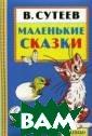 В. Сутеев. Мале нькие сказки В.  Сутеев `Малень кие сказки` Вла димира Сутеева  - это настоящие  шедевры малышо вой литературы:  короткие ясные  тексты, подроб