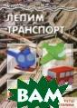 Лепим транспорт  О. С. Московка  Одна из мам од нажды сказала,  что все, что ее  пятилетний сын  может сделать  с пластилином,  - это резать ег о стеком на `ки