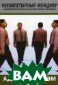 Некомпетентный  менеджер. Неком петентность как  массовое безум ие / The Incomp etent Manager:  The Causes, Con sequences and C ures of Manager ial Derailment