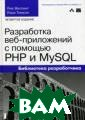 Разработка веб- приложений с по мощью PHP и MyS QL Люк Веллинг,  Лора Томсон Ис черпывающее уче бное пособие по  разработке веб -приложений, уп равляемых базам