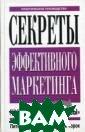 Секреты эффекти вного маркетинг а Торок Дж., Бе ндер П.У.  336  стр. Книга преп одаёт искусство  влиять на любо го клиента (пок упателя, заказч ика) так, чтобы