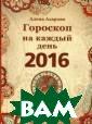 Гороскоп на каж дый день 2016 А лена Азарова Эт а книга написан а известным аст рологом Аленой  Азаровой. Благо даря ее глубоки м познаниям в т еории астрологи