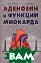 Аденозин и функ ции миокарда В.  В. Елисеев, Н.  С. Сапронов В  монографии пред ставлены резуль таты исследован ий влияния есте ственного метаб олита организма