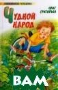 Чудной народ Гр игорьев О.Е. В  сборник вошли с тихи талантливо го детского поэ та, у которого  был оригинальн ый, своеобычный  взгляд на обык новенные вещи.