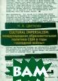 Cultural Imperi alism: Междунар одная образоват ельная политика  США в годы `хо лодной войны` Н . А. Цветкова В  монографии исс ледуются особые  образовательны