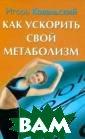 Как ускорить св ой метаболизм И горь Ковальский  Всегда быть в  прекрасной форм е, со свежим цв етом лица, в хо рошем расположе нии духа - така я программа-мин