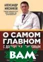 О самом главном  с доктором Мяс никовым Алексан др Мясников Нов ая авторская кн ига А.Л.Мяснико в уникальна. Он а выходит в год  его юбилея и с одержит квинтэс