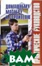 Домашнему масте ру и строителю.  Практическое р уководство Рыже нко В.И. Данная  книга является  универсальным  справочником, т ак как содержит  максимальный о