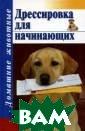 Дрессировка для  начинающих Т.  В. Руцкая Книга  расскажет вам  обо всех тонкос тях дрессировки  щенка и взросл ой собаки, об о собенностях хар актера и поведе