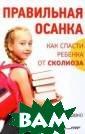 Правильная осан ка. Как спасти  ребенка от скол иоза Савко Л.М.  144 с. По данн ым статистики,  нарушением осан ки страдают 60  % детей в Росси и. Ваш ребенок