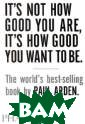 It`s Not How Go od You Are, It` s How Good You  Want to Be Paul  Arden It`s Not  How Good You A re, It`s How Go od You Want to  Be is a handboo k of how to suc