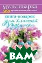 Книга-подарок д ля классной Под ружки Гаврилова  А.С. <br />Кул инарные рецепты <br />