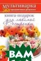 Книга-подарок д ля любимой Сест ренки Гаврилова  А.С. Мультивар ка - уникальный  кухонный прибо р, имеющий боль шое количество  функций. В ней  можно варить, т