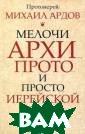 Мелочи архи...,  прото... и про сто иерейской ж изни Протоиерей  Михаил Ардов В  книгу известно го мемуариста и  бытописателя п ротоиерея Михаи ла Ардова включ