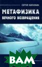 Метафизика вечн ого возвращения  Сергей Жигалки н Книга `Метафи зика вечного во звращения` - по иск возможных п утей к понимани ю данной концеп ции. Чтобы дост